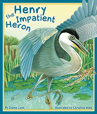Henry the Impatient Heron By Love, Donna/ Wald, Christina (ILT)